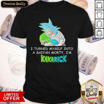 Top I Turned Myself Into A Saiyan Morty I'm Kakarick Shirt