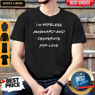 Top I'm Hopeless Awkward And Desperate For Love Shirt