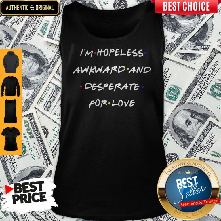 Top I'm Hopeless Awkward And Desperate For Love Tank Top