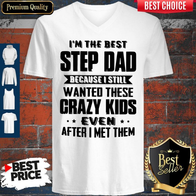 Top I'm The Best Step Dad Because I Still Wanted These Crazy Kids Even After I Met Them V-neck