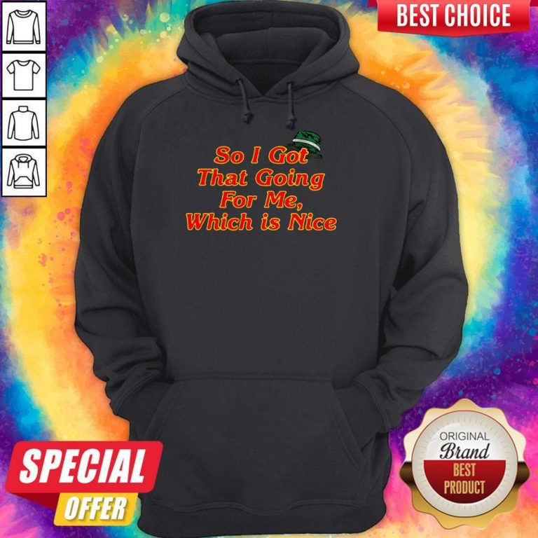 Top So I Got That Going For Me Which Is Nice Hoodie