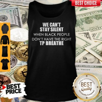 Top We Can't Stay Silent When Black People Don't Have The Right To Breathe Tank Top
