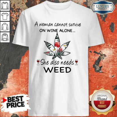 A Woman Cannot Survive On Wine Alone She Also Needs Weed Flower Shirt