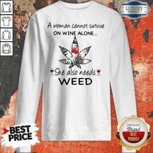 A Woman Cannot Survive On Wine Alone She Also Needs Weed Flower Sweatshirt