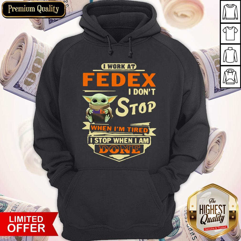 Baby Yoda I Work At Fedex I Don't Stop When I'm Tired I Stop When I Am Done Hoodie