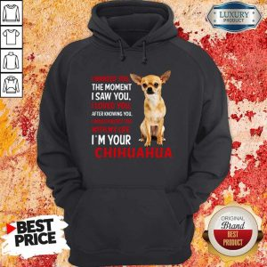 Cute I Wanted You The Moment I'm Your Chihuahua Hoodie