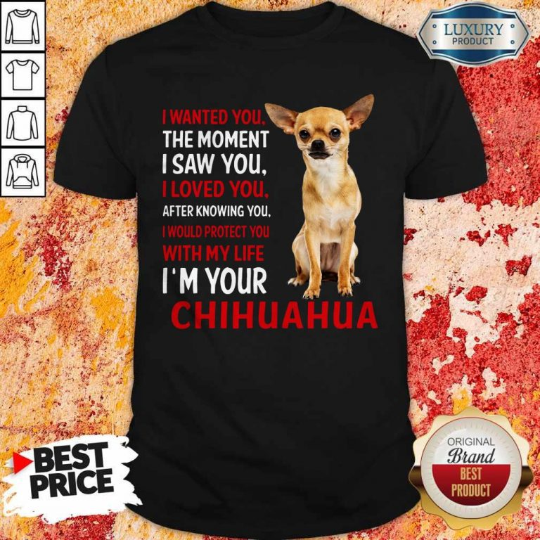 Cute I Wanted You The Moment I'm Your Chihuahua Shirt