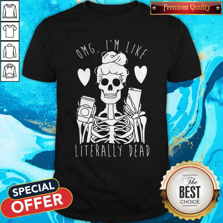Funny Omg I'm Like Literally Dead Shirt