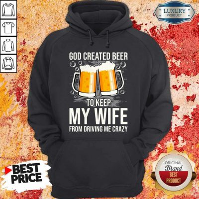 God Created Beer To Keep My Wife From Driving Me Crazy Hoodie