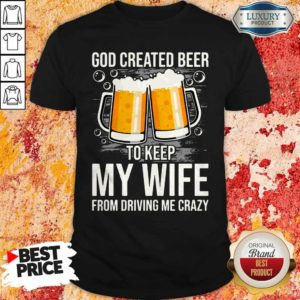 God Created Beer To Keep My Wife From Driving Me Crazy Shirt