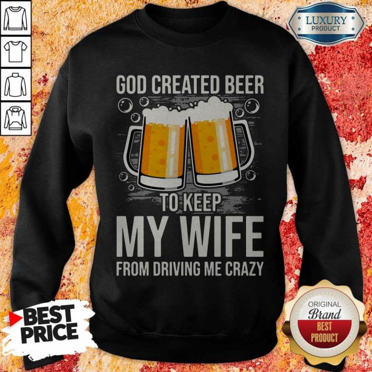 God Created Beer To Keep My Wife From Driving Me Crazy Sweatshirt