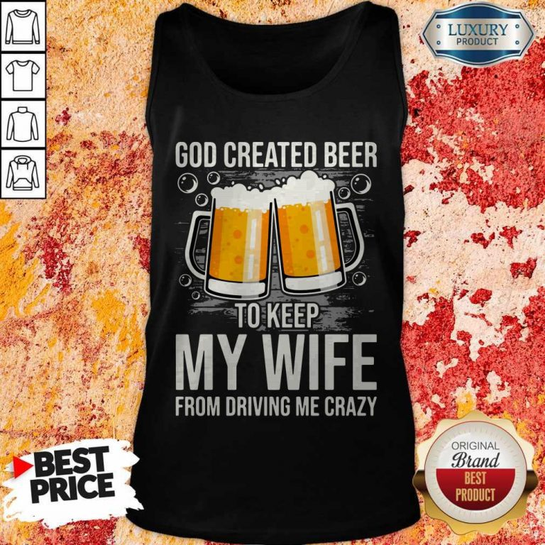 God Created Beer To Keep My Wife From Driving Me Crazy Tank Top