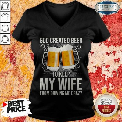 God Created Beer To Keep My Wife From Driving Me Crazy V-neck