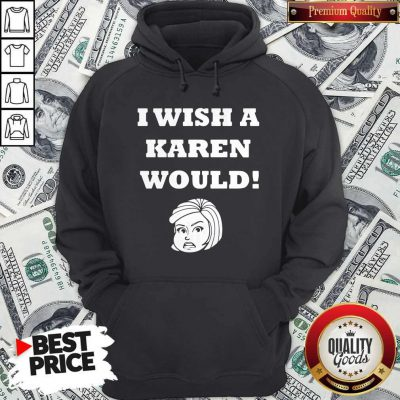 Good I Wish A Karen Would Hoodie
