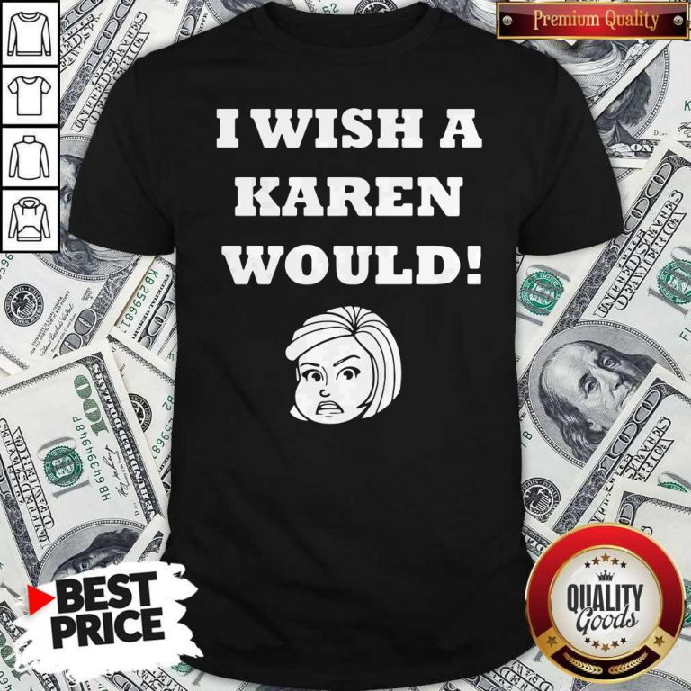 Good I Wish A Karen Would Shirt
