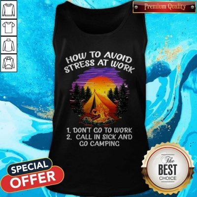 How To Avoid Stress At Work Don't Go To Work Call In Sick And Go Camping Tank Top