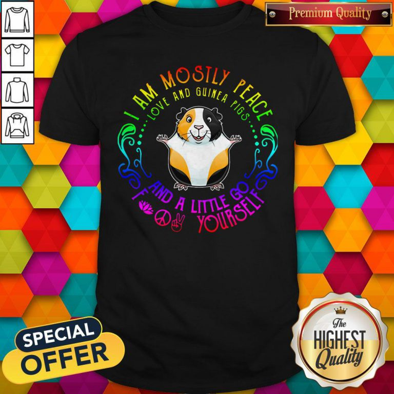 I Am Mostly Peace Love And Guinea Pigs And A Little Go Fuck Yourself Shirt