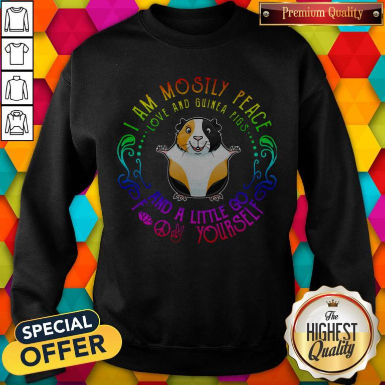 I Am Mostly Peace Love And Guinea Pigs And A Little Go Fuck Yourself Sweatshirt