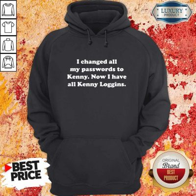 I Changed All My Passwords To Kenny Now I Have All Kenny Loggin Hoodie