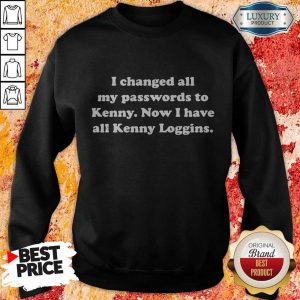 I Changed All My Passwords To Kenny Now I Have All Kenny Loggin Sweatshirt