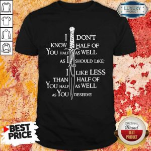 I Don't Know Half Of You Half As Well As You Deserve Shirt