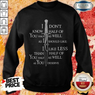 I Don't Know Half Of You Half As Well As You Deserve Sweatshirt