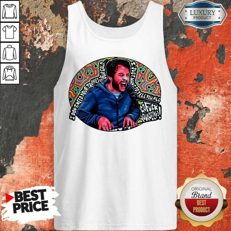 I Don't Need Your Trophies Or Your Gold I Just Want To Tell You All Tank Top
