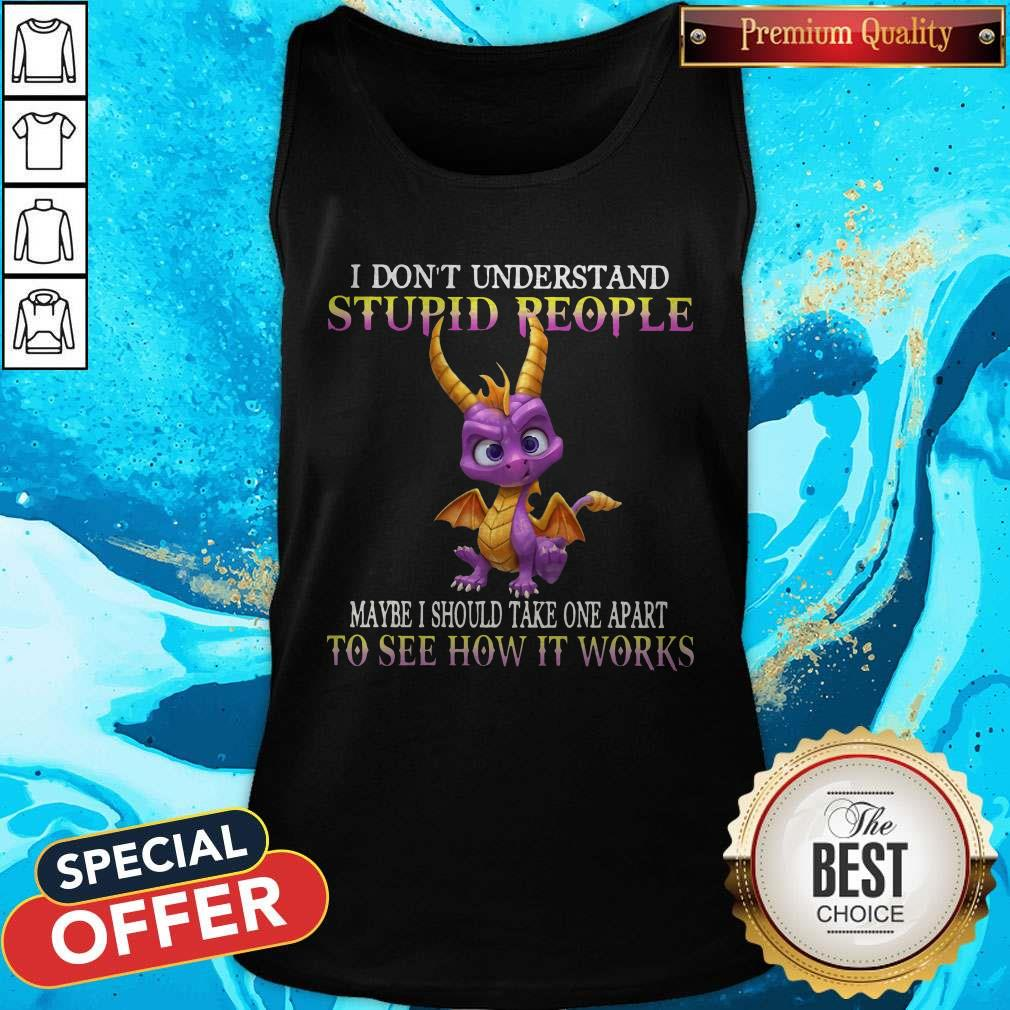 I Don't Understand Stupid People Maybe I Should Take One Apart To See How It Works Tank Top