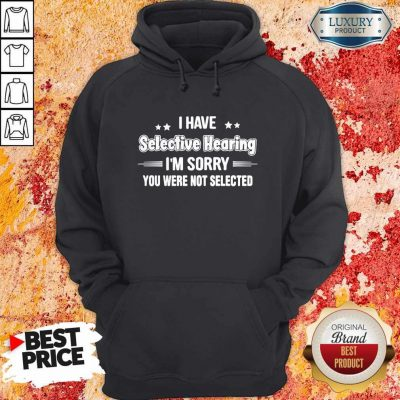 I Have Selective Hearing I'm Sorry You Were Not Selected Hoodie