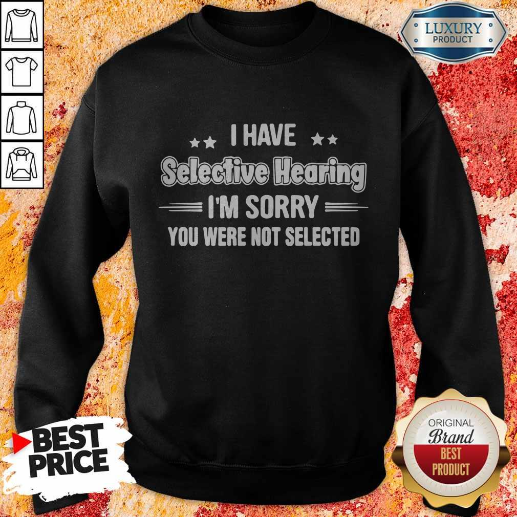 I Have Selective Hearing I'm Sorry You Were Not Selected Sweatshirt