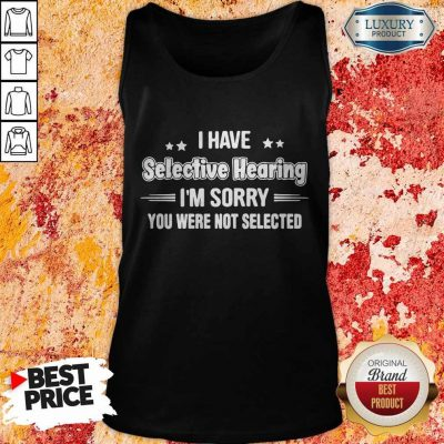 I Have Selective Hearing I'm Sorry You Were Not Selected Tank Top