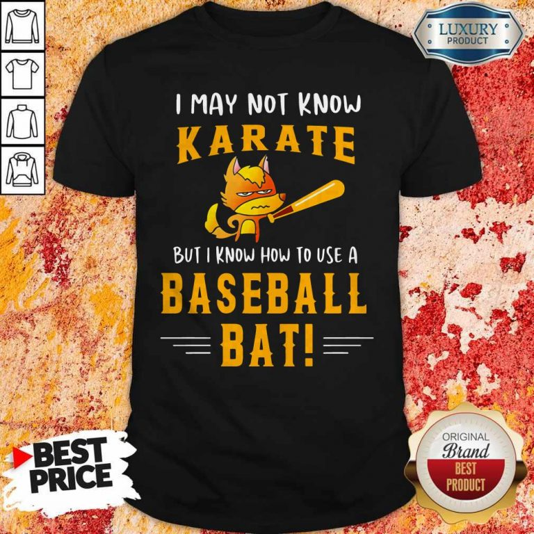 I May To Know Karate But I Know How To Use A Baseball Bat Shirt
