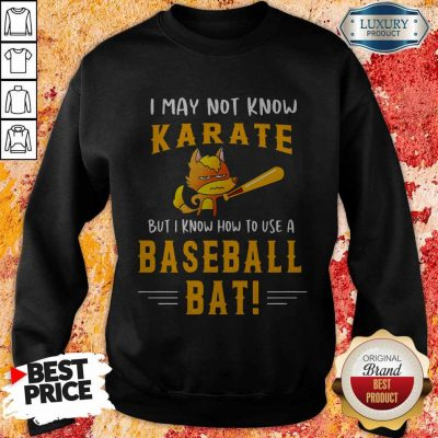 I May To Know Karate But I Know How To Use A Baseball Bat Sweatshirt