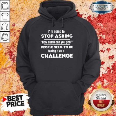 I'm Going To Stop Asking How Dumb Can You Get People Seem To Be Taking It Is A Challenge Hoodie