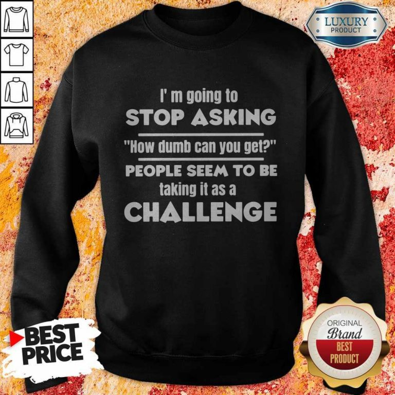 I'm Going To Stop Asking How Dumb Can You Get People Seem To Be Taking It Is A Challenge Sweatshirt