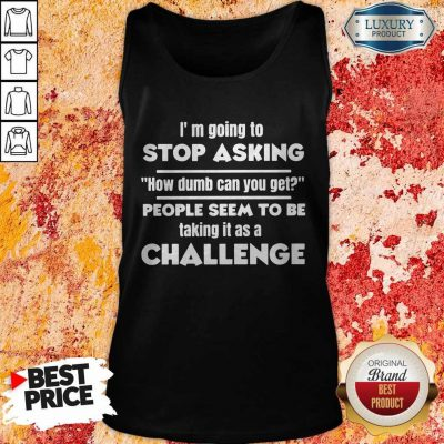 I'm Going To Stop Asking How Dumb Can You Get People Seem To Be Taking It Is A Challenge Tank Top