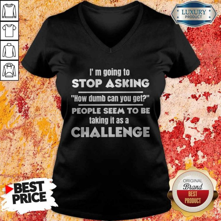 I'm Going To Stop Asking How Dumb Can You Get People Seem To Be Taking It Is A Challenge V-neck