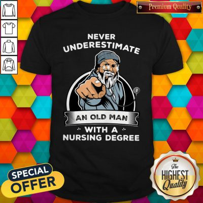 Never Underestimate An Old Man With A Nursing Degree Shirt