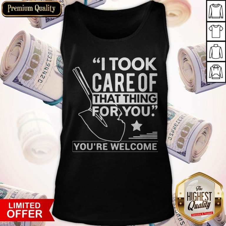 Nice I Took Care Of That Thing For You You're Welcome Tank Top