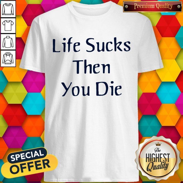 Nice Life Sucks Then You Die Shirt