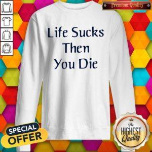 Nice Life Sucks Then You Die Sweatshirt