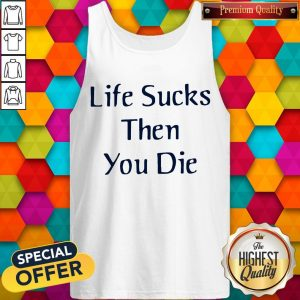 Nice Life Sucks Then You Die Tank Top