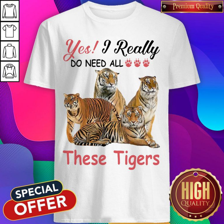 Nice Yes I Really Do Need All These Tigers Shirt