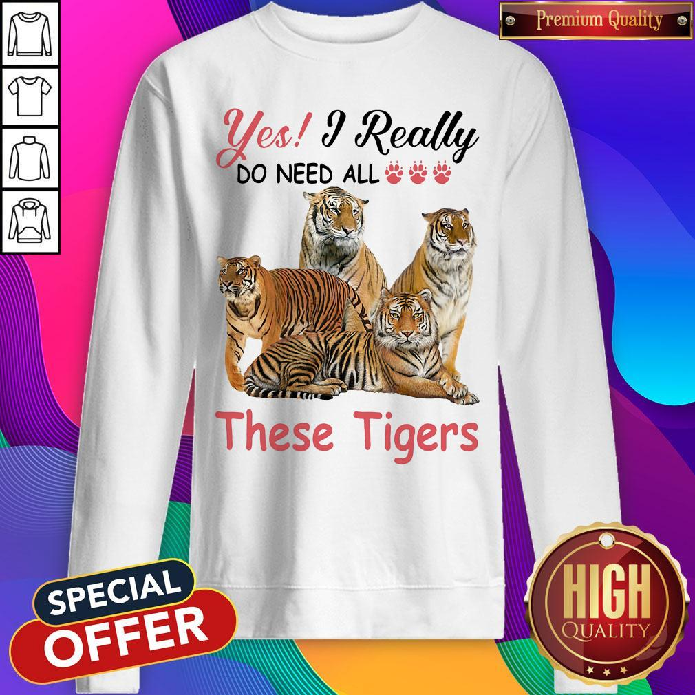 Nice Yes I Really Do Need All These Tigers Sweatshirt