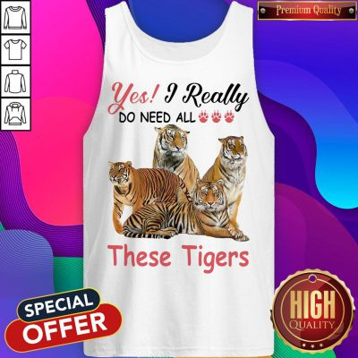 Nice Yes I Really Do Need All These Tigers Tank Top