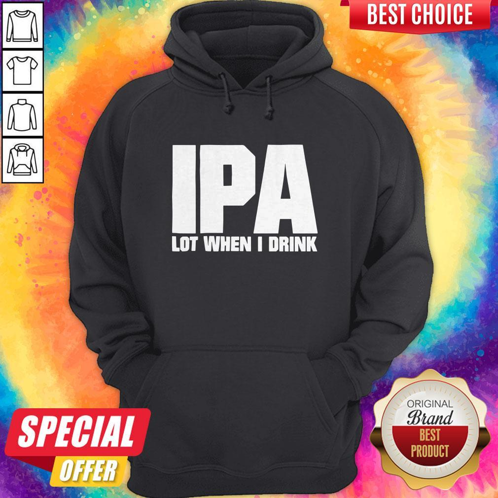 Official IPA Lot When I Drink Hoodie