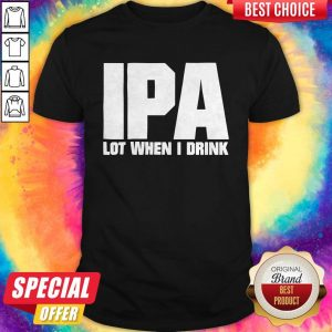 Official IPA Lot When I Drink Shirt