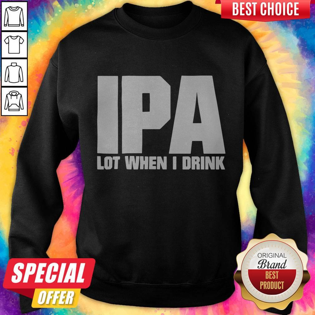 Official IPA Lot When I Drink Sweatshirt