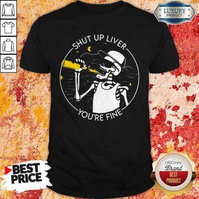 Premium Shut Up Liver You're Fine Skeleton Shirt