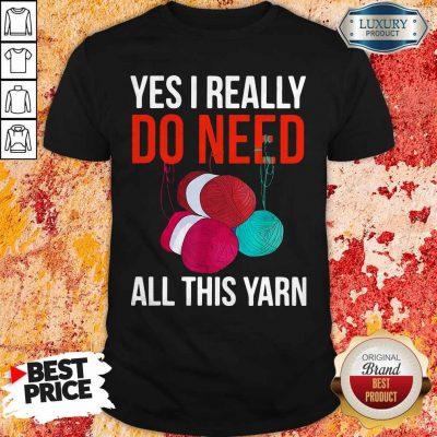 Premium Yes I Really Do Need All This Yarn Shirt